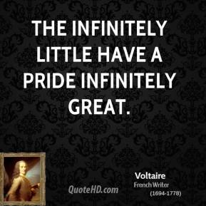 Voltaire - The infinitely little have a pride infinitely great.