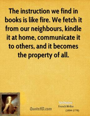 Voltaire - The instruction we find in books is like fire. We fetch it from our neighbours, kindle it at home, communicate it to others, and it becomes the property of all.