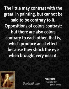 Voltaire - The little may contrast with the great, in painting, but cannot be said to be contrary to it. Oppositions of colors contrast; but there are also colors contrary to each other, that is, which produce an ill effect because they shock the eye when brought very near it.
