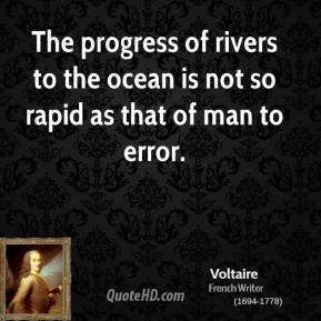 Voltaire - The progress of rivers to the ocean is not so rapid as that of man to error.