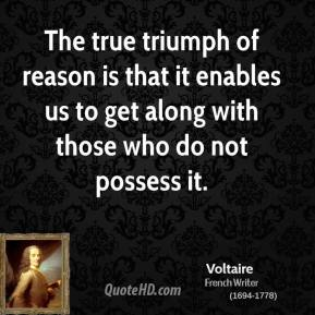 Voltaire - The true triumph of reason is that it enables us to get along with those who do not possess it.
