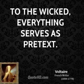 Voltaire - To the wicked, everything serves as pretext.