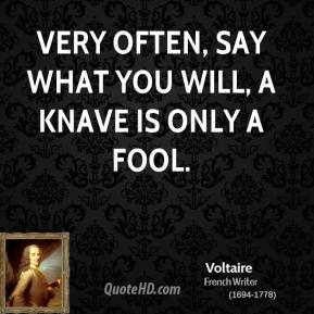 Voltaire - Very often, say what you will, a knave is only a fool.
