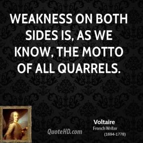 Voltaire - Weakness on both sides is, as we know, the motto of all quarrels.