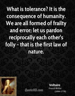 Voltaire - What is tolerance? It is the consequence of humanity. We are all formed of frailty and error; let us pardon reciprocally each other's folly - that is the first law of nature.