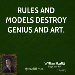 William Hazlitt - Rules and models destroy genius and art.