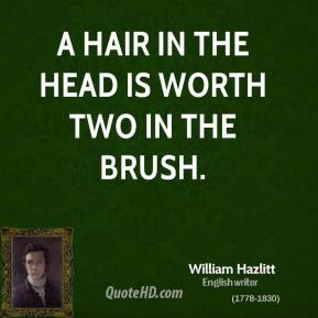 William Hazlitt - A hair in the head is worth two in the brush.