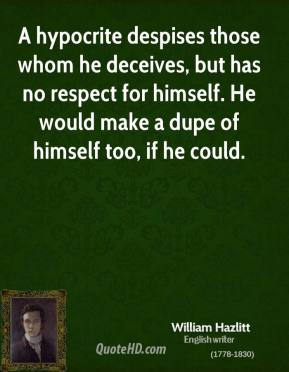William Hazlitt - A hypocrite despises those whom he deceives, but has no respect for himself. He would make a dupe of himself too, if he could.