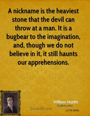 William Hazlitt - A nickname is the heaviest stone that the devil can throw at a man. It is a bugbear to the imagination, and, though we do not believe in it, it still haunts our apprehensions.