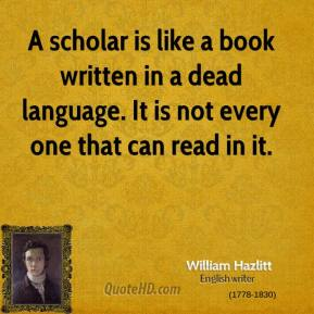 A scholar is like a book written in a dead language. It is not every one that can read in it.