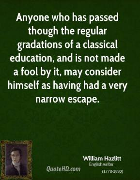 William Hazlitt - Anyone who has passed though the regular gradations of a classical education, and is not made a fool by it, may consider himself as having had a very narrow escape.