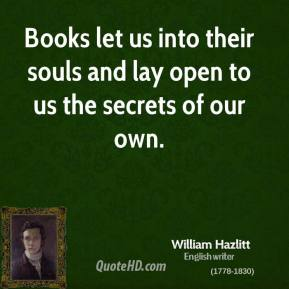 William Hazlitt - Books let us into their souls and lay open to us the secrets of our own.