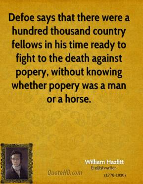 William Hazlitt - Defoe says that there were a hundred thousand country fellows in his time ready to fight to the death against popery, without knowing whether popery was a man or a horse.