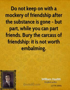 Do not keep on with a mockery of friendship after the substance is gone - but part, while you can part friends. Bury the carcass of friendship: it is not worth embalming.