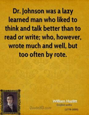 Dr. Johnson was a lazy learned man who liked to think and talk better than to read or write; who, however, wrote much and well, but too often by rote.