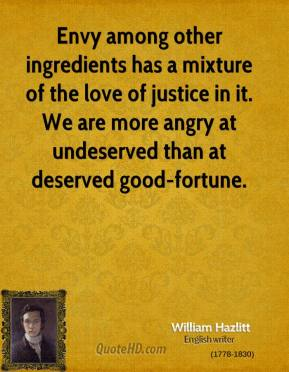 Envy among other ingredients has a mixture of the love of justice in it. We are more angry at undeserved than at deserved good-fortune.