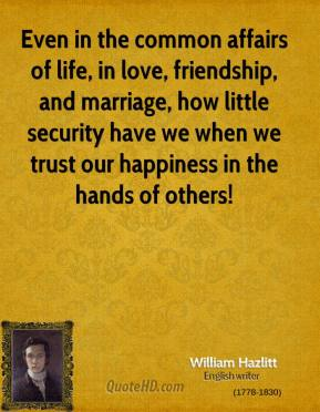 William Hazlitt - Even in the common affairs of life, in love, friendship, and marriage, how little security have we when we trust our happiness in the hands of others!