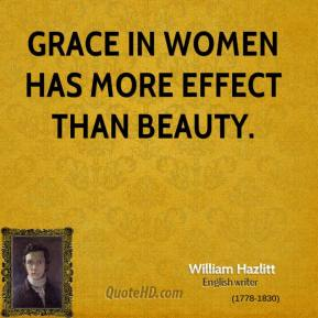William Hazlitt - Grace in women has more effect than beauty.