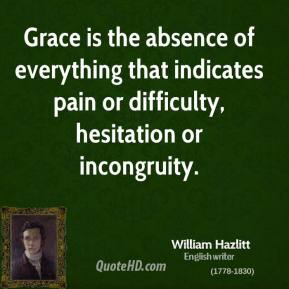 Grace is the absence of everything that indicates pain or difficulty, hesitation or incongruity.