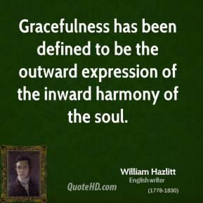 William Hazlitt - Gracefulness has been defined to be the outward expression of the inward harmony of the soul.
