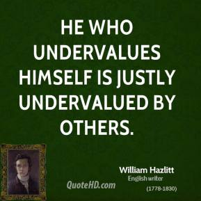 He who undervalues himself is justly undervalued by others.