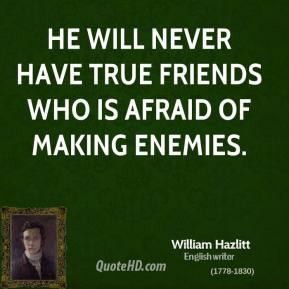 William Hazlitt - He will never have true friends who is afraid of making enemies.