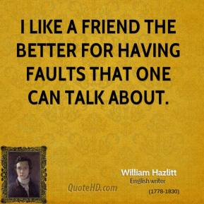 I like a friend the better for having faults that one can talk about.