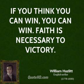 William Hazlitt - If you think you can win, you can win. Faith is necessary to victory.