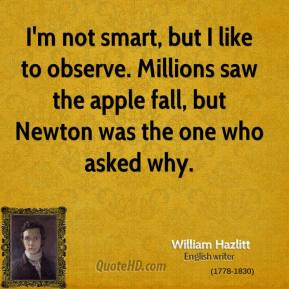 William Hazlitt - I'm not smart, but I like to observe. Millions saw the apple fall, but Newton was the one who asked why.