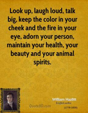 William Hazlitt - Look up, laugh loud, talk big, keep the color in your cheek and the fire in your eye, adorn your person, maintain your health, your beauty and your animal spirits.