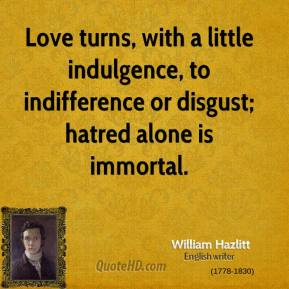 Love turns, with a little indulgence, to indifference or disgust; hatred alone is immortal.