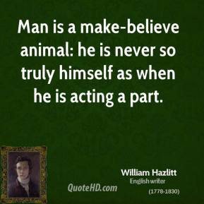 William Hazlitt - Man is a make-believe animal: he is never so truly himself as when he is acting a part.