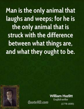 William Hazlitt - Man is the only animal that laughs and weeps; for he is the only animal that is struck with the difference between what things are, and what they ought to be.