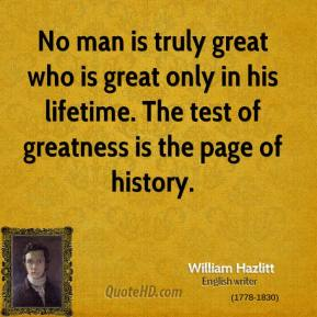 No man is truly great who is great only in his lifetime. The test of greatness is the page of history.