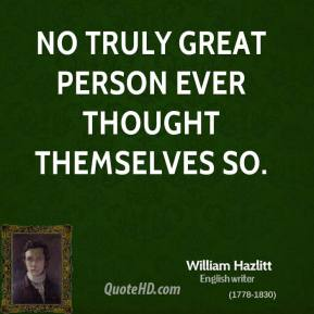 No truly great person ever thought themselves so.