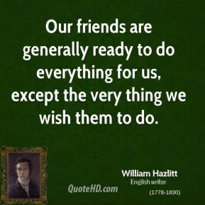 Our friends are generally ready to do everything for us, except the very thing we wish them to do.
