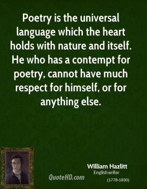 Poetry is the universal language which the heart holds with nature and itself. He who has a contempt for poetry, cannot have much respect for himself, or for anything else.