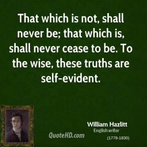 William Hazlitt - That which is not, shall never be; that which is, shall never cease to be. To the wise, these truths are self-evident.