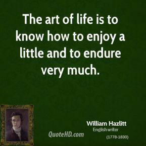 William Hazlitt - The art of life is to know how to enjoy a little and to endure very much.