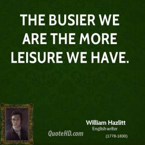 William Hazlitt - The busier we are the more leisure we have.