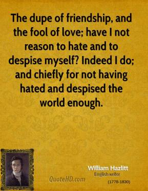 William Hazlitt - The dupe of friendship, and the fool of love; have I not reason to hate and to despise myself? Indeed I do; and chiefly for not having hated and despised the world enough.