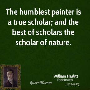 The humblest painter is a true scholar; and the best of scholars the scholar of nature.