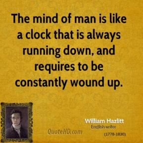 The mind of man is like a clock that is always running down, and requires to be constantly wound up.