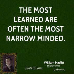 The most learned are often the most narrow minded.
