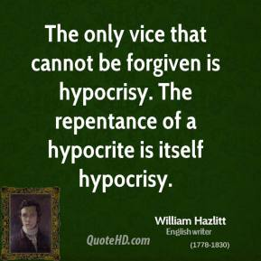 William Hazlitt - The only vice that cannot be forgiven is hypocrisy. The repentance of a hypocrite is itself hypocrisy.