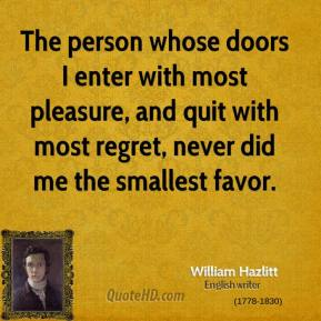 William Hazlitt - The person whose doors I enter with most pleasure, and quit with most regret, never did me the smallest favor.