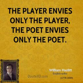 The player envies only the player, the poet envies only the poet.
