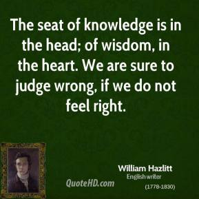 William Hazlitt - The seat of knowledge is in the head; of wisdom, in the heart. We are sure to judge wrong, if we do not feel right.