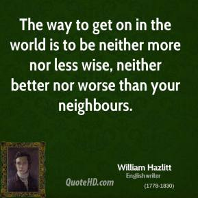 William Hazlitt - The way to get on in the world is to be neither more nor less wise, neither better nor worse than your neighbours.