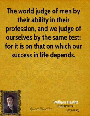William Hazlitt - The world judge of men by their ability in their profession, and we judge of ourselves by the same test: for it is on that on which our success in life depends.